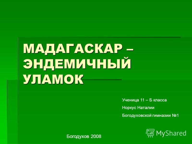 МАДАГАСКАР – ЭНДЕМИЧНЫЙ УЛАМОК Ученица 11 – Б класса Норкус Наталии Богодуховской гимназии 1 Богодухов 2008
