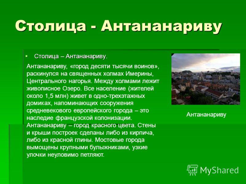 Столица - Антананариву Столица – Антананариву. Столица – Антананариву. Антананариву Антананариву, «город десяти тысячи воинов», раскинулся на священных холмах Имерины, Центрального нагорья. Между холмами лежит живописное Озеро. Все население (жителей