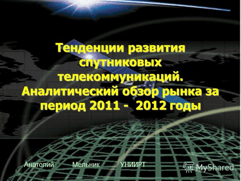 Тенденции развития спутниковых телекоммуникаций. Аналитический обзор рынка за период 2011 - 2012 годы Анатолий Мельник УНИИРТ