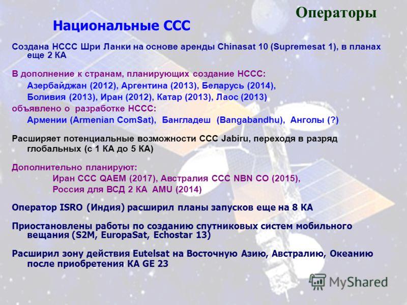 Национальные ССС Создана НССС Шри Ланки на основе аренды Chinasat 10 (Supremesat 1), в планах еще 2 КА В дополнение к странам, планирующих создание НССС: Азербайджан (2012), Аргентина (2013), Беларусь (2014), Боливия (2013), Иран (2012), Катар (2013)