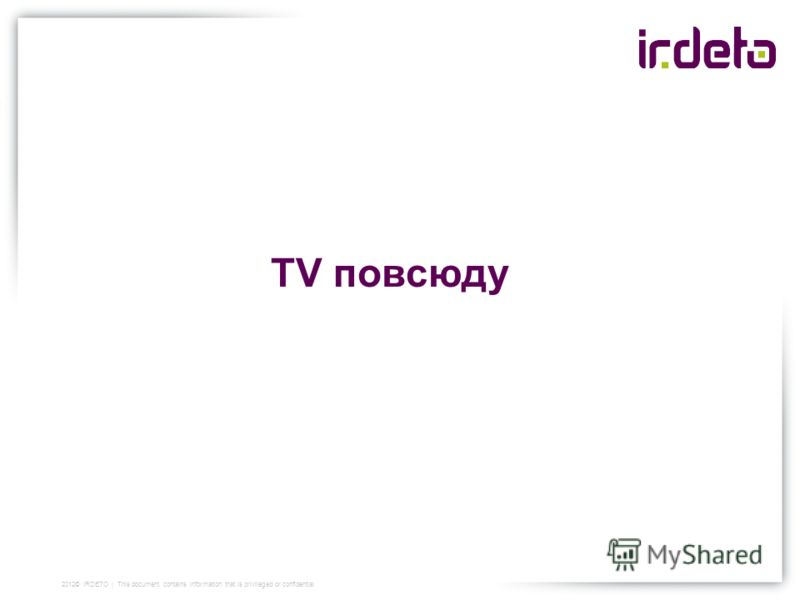 TV повсюду 2012© IRDETO | This document contains information that is privileged or confidential