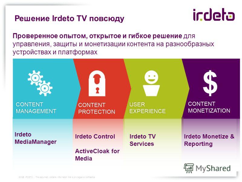 Решение Irdeto TV повсюду Irdeto MediaManager Irdeto Control ActiveCloak for Media Irdeto TV Services Irdeto Monetize & Reporting Проверенное опытом, открытое и гибкое решение для управления, защиты и монетизации контента на разнообразных устройствах