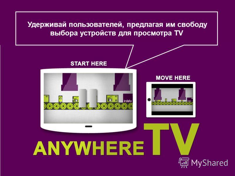 Удерживай пользователей, предлагая им свободу выбора устройств для просмотра TV