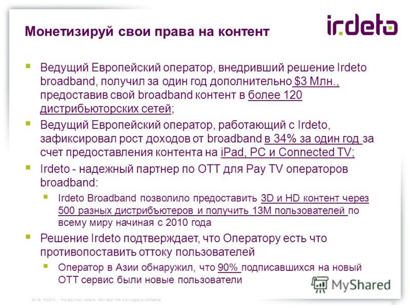 Монетизируй свои права на контент Ведущий Европейский оператор, внедривший решение Irdeto broadband, получил за один год дополнительно $3 Млн., предоставив свой broadband контент в более 120 дистрибьюторских сетей; Ведущий Европейский оператор, работ