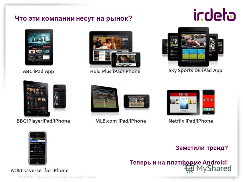 Что эти компании несут на рынок? 8 2010 © IRDETO | This document contains information that is privileged or confidential Hulu Plus iPad/iPhoneABC iPad App Sky Sports DE iPad App MLB.com iPad/iPhone BBC iPlayeriPad/iPhone Netflix iPad/iPhone AT&T U-ve