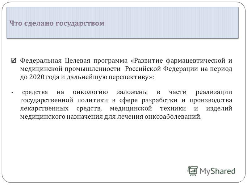 Федеральная Целевая программа « Развитие фармацевтической и медицинской промышленности Российской Федерации на период до 2020 года и дальнейшую перспективу »: - средства на онкологию заложены в части реализации государственной политики в сфере разраб
