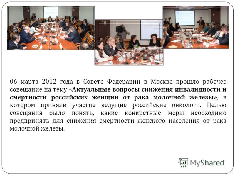06 марта 2012 года в Совете Федерации в Москве прошло рабочее совещание на тему « Актуальные вопросы снижения инвалидности и смертности российских женщин от рака молочной железы », в котором приняли участие ведущие российские онкологи. Целью совещани