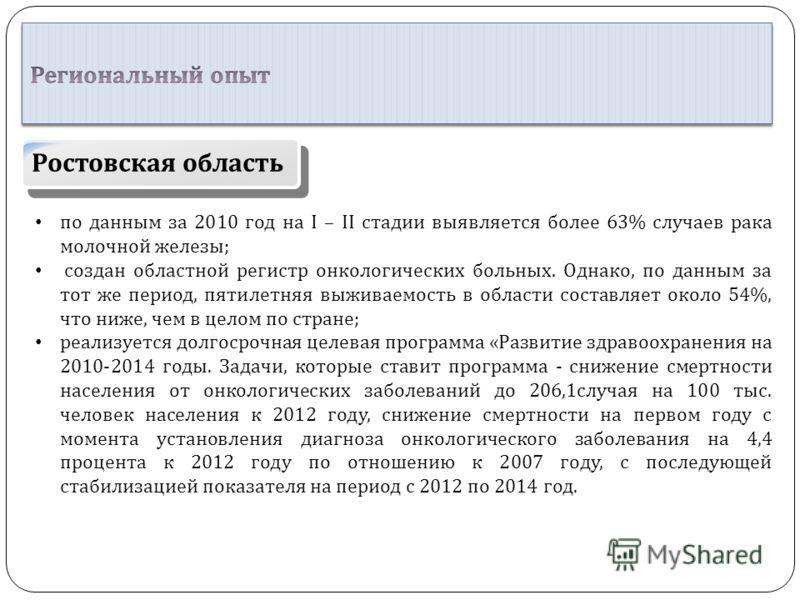 Ростовская область по данным за 2010 год на I – II стадии выявляется более 63% случаев рака молочной железы ; создан областной регистр онкологических больных. Однако, по данным за тот же период, пятилетняя выживаемость в области составляет около 54%,