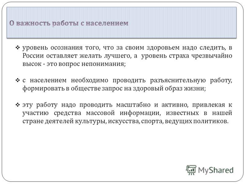уровень осознания того, что за своим здоровьем надо следить, в России оставляет желать лучшего, а уровень страха чрезвычайно высок - это вопрос непонимания ; с населением необходимо проводить разъяснительную работу, формировать в обществе запрос на з