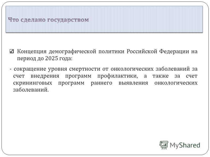 Концепция демографической политики Российской Федерации на период до 2025 года : - сокращение уровня смертности от онкологических заболеваний за счет внедрения программ профилактики, а также за счет скрининговых программ раннего выявления онкологичес