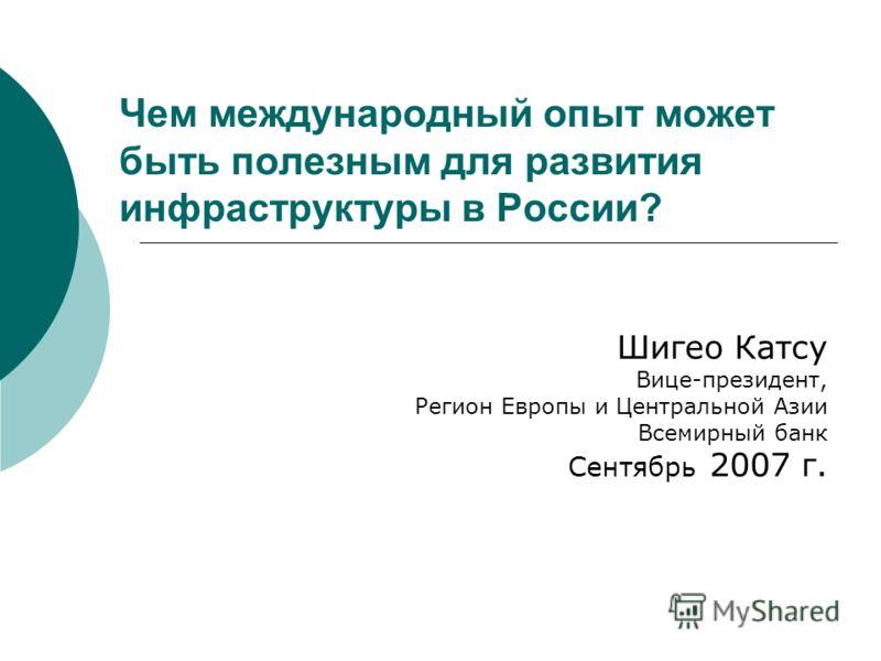 Чем международный опыт может быть полезным для развития инфраструктуры в России? Шигео Катсу Вице-президент, Регион Европы и Центральной Азии Всемирный банк Сентябрь 2007 г.