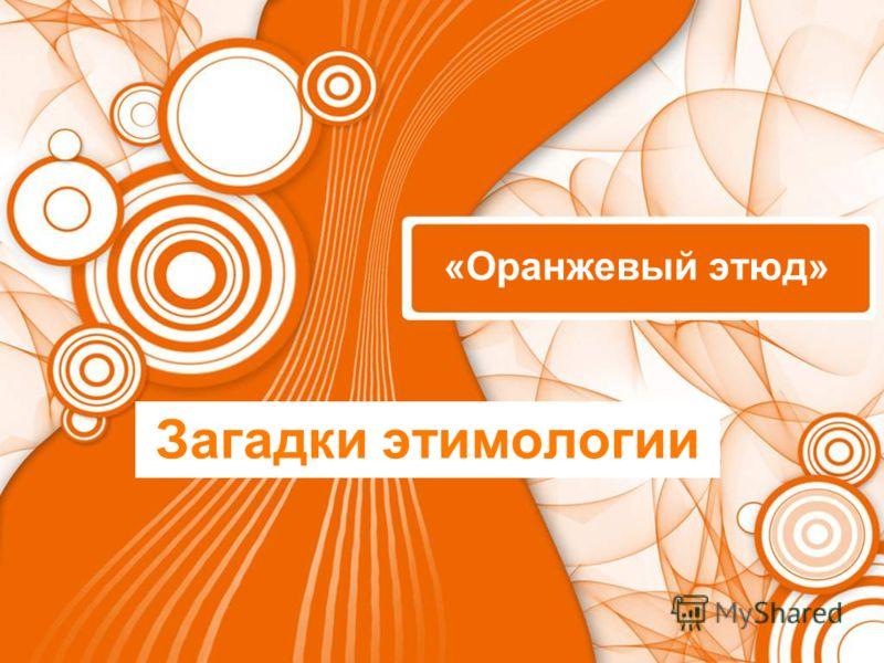 «Оранжевый этюд» Загадки этимологии