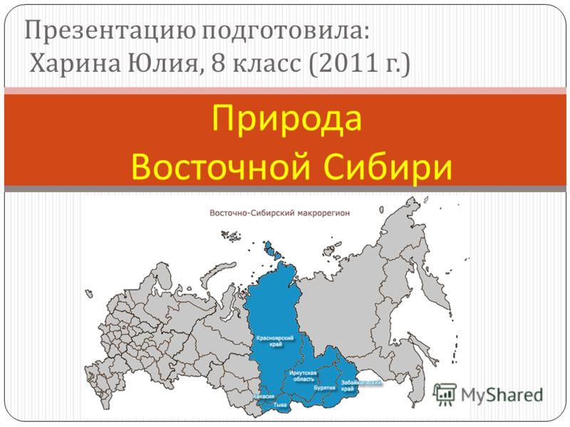 Природа Восточной Сибири Презентацию подготовила : Харина Юлия, 8 класс (2011 г.)