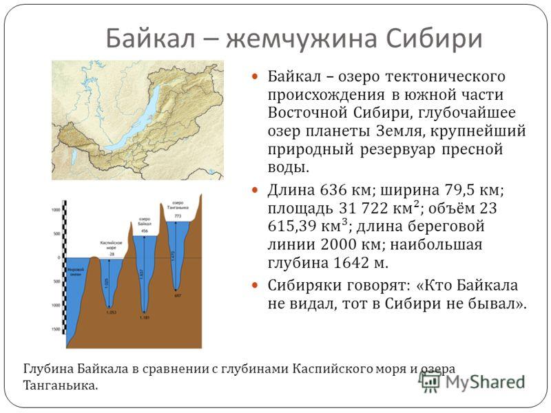 Байкал – жемчужина Сибири Байкал – озеро тектонического происхождения в южной части Восточной Сибири, глубочайшее озер планеты Земля, крупнейший приро