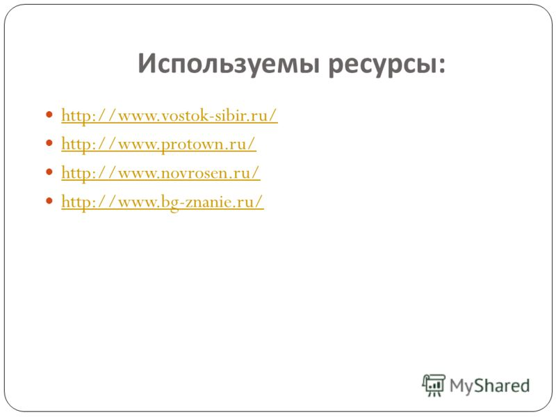 Используемы ресурсы : http://www.vostok-sibir.ru/ http://www.protown.ru/ http://www.novrosen.ru/ http://www.bg-znanie.ru/