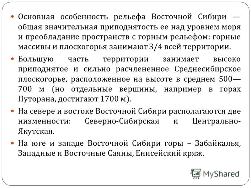 Основная особенность рельефа Восточной Сибири общая значительная приподнятость ее над уровнем моря и преобладание пространств с горным рельефом : горные массивы и плоскогорья занимают 3/4 всей территории. Большую часть территории занимает высоко прип