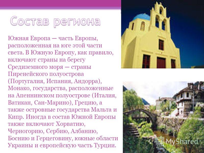 Южная Европа часть Европы, расположенная на юге этой части света. В Южную Европу, как правило, включают страны на берегу Средиземного моря страны Пиренейского полуострова (Португалия, Испания, Андорра), Монако, государства, расположенные на Апеннинск
