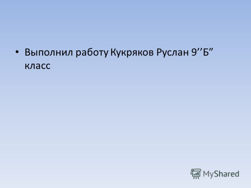 Выполнил работу Кукряков Руслан 9Б класс