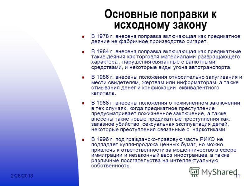 2/28/201311 Основные поправки к исходному закону В 1978 г. внесена поправка включающая как предикатное деяние не фабричное производство сигарет. В 1984 г. внесена поправка включающая как предикатные такие деяния как торговля материалами развращающего