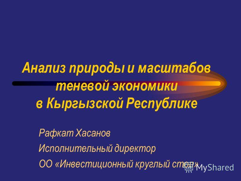 Анализ природы и масштабов теневой экономики в Кыргызской Республике Рафкат Хасанов Исполнительный директор ОО «Инвестиционный круглый стол»