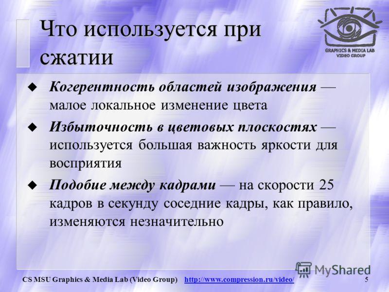 CS MSU Graphics & Media Lab (Video Group) http://www.compression.ru/video/4 Характеристики видеопотока u Видеопоток характеризуется разрешением, частотой кадров (frames per second = fps) и системой представления цветов. u Например PAL - 720х576, SECA