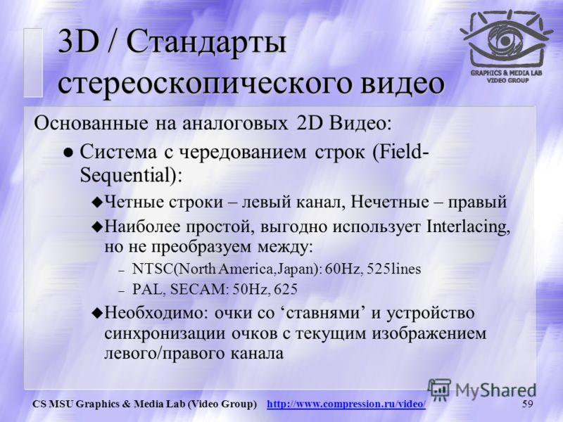 CS MSU Graphics & Media Lab (Video Group) http://www.compression.ru/video/58 3D / Стандарты стереоскопического видео Основанные на аналоговых 2D Видео: Система с чередованием полей (Field- Sequential): u Четные строки – левый канал, нечетные – правый