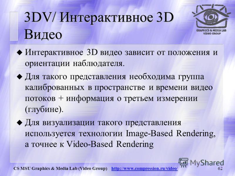 CS MSU Graphics & Media Lab (Video Group) http://www.compression.ru/video/61 3DV / Стандарты стереоскопического видео u Преимущества стереоскопического видео: Совместим с традиционными форматами записи 2D видео Нет необходимости в восстановлении 3Д и