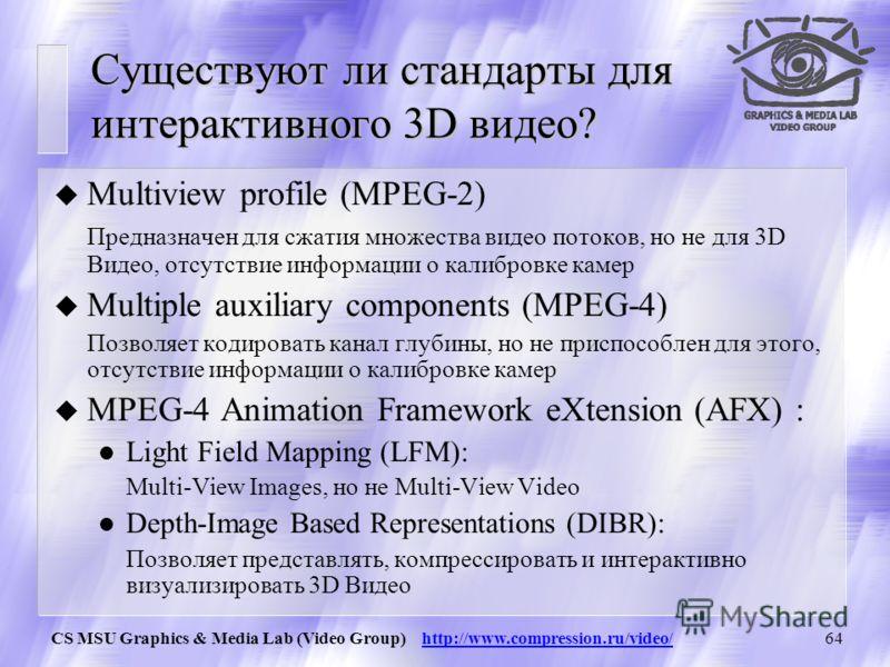 CS MSU Graphics & Media Lab (Video Group) http://www.compression.ru/video/63 3DV/ Интерактивное 3D Видео Примеры интерактивного видео: u Одна камера с каналом глубины u Стереоскопическое видео с восстановлением глубины (1) u Свободные камеры ( 2) с г