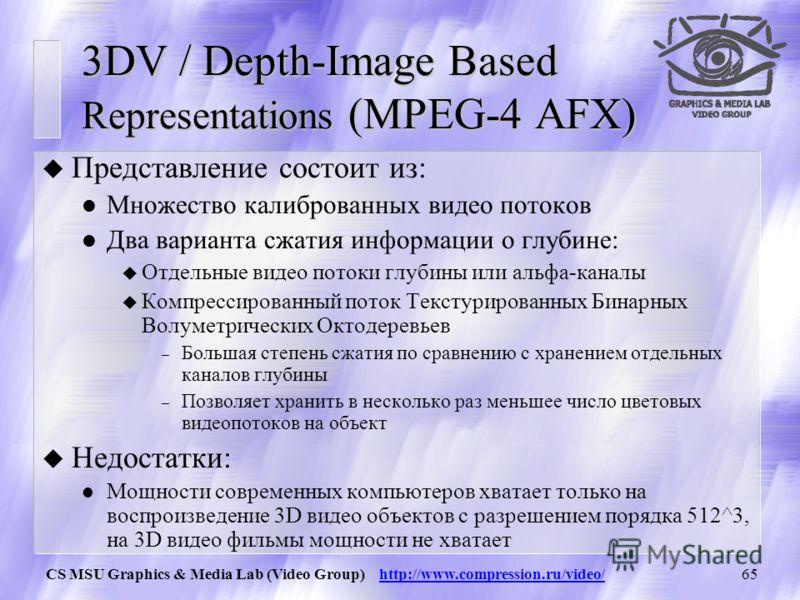 CS MSU Graphics & Media Lab (Video Group) http://www.compression.ru/video/64 Существуют ли стандарты для интерактивного 3D видео? u Multiview profile (MPEG-2) Предназначен для сжатия множества видео потоков, но не для 3D Видео, отсутствие информации