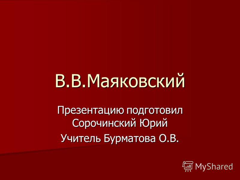 В.В.Маяковский Презентацию подготовил Сорочинский Юрий Учитель Бурматова О.В.