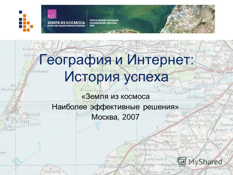 География и Интернет: История успеха «Земля из космоса Наиболее эффективные решения» Москва, 2007