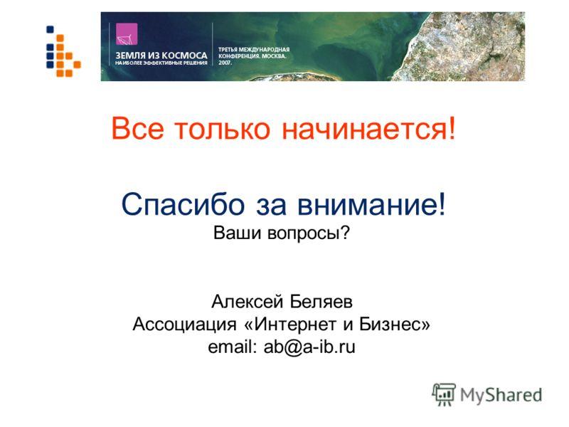 Все только начинается! Спасибо за внимание! Ваши вопросы? Алексей Беляев Ассоциация «Интернет и Бизнес» email: ab@a-ib.ru