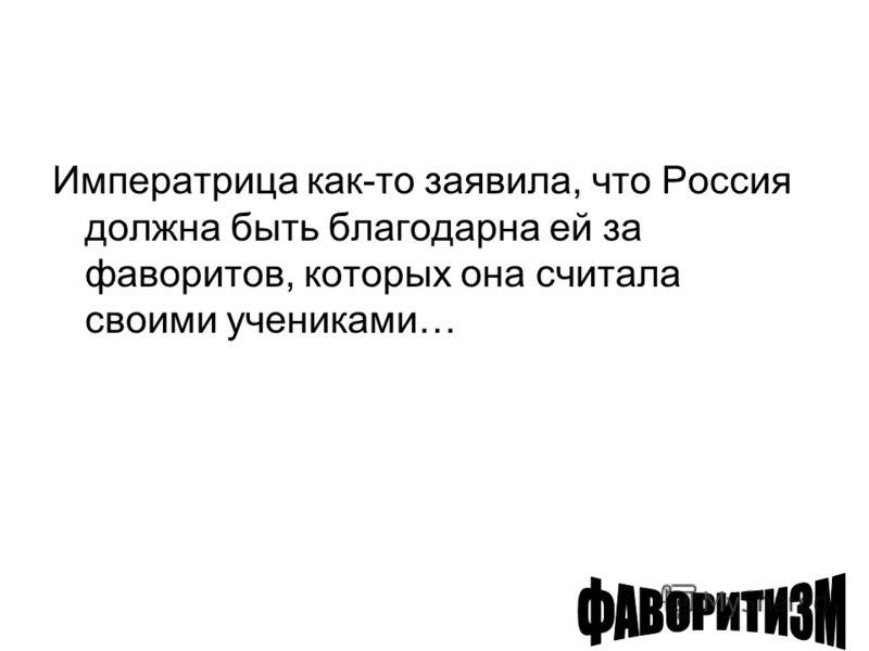 Императрица как-то заявила, что Россия должна быть благодарна ей за фаворитов, которых она считала своими учениками…