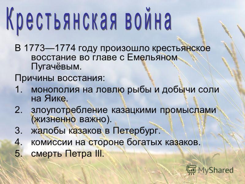 В 17731774 году произошло крестьянское восстание во главе с Емельяном Пугачёвым. Причины восстания: 1.монополия на ловлю рыбы и добычи соли на Яике. 2.злоупотребление казацкими промыслами (жизненно важно). 3.жалобы казаков в Петербург. 4.комиссии на