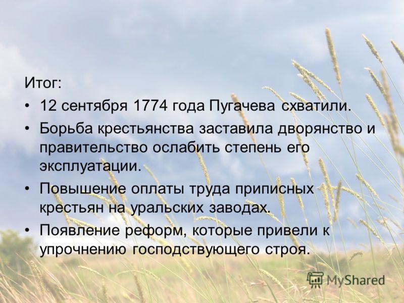 Итог: 12 сентября 1774 года Пугачева схватили. Борьба крестьянства заставила дворянство и правительство ослабить степень его эксплуатации. Повышение оплаты труда приписных крестьян на уральских заводах. Появление реформ, которые привели к упрочнению