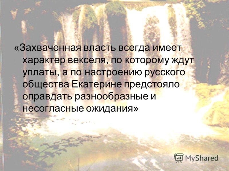 «Захваченная власть всегда имеет характер векселя, по которому ждут уплаты, а по настроению русского общества Екатерине предстояло оправдать разнообразные и несогласные ожидания»
