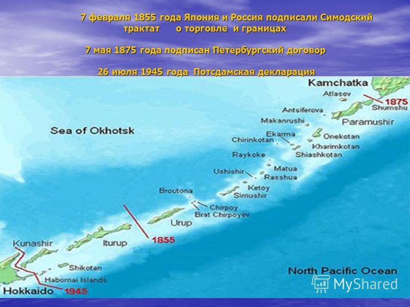 7 февраля 1855 года Япония и Россия подписали Симодский трактат о торговле и границах 7 мая 1875 года подписан Петербургский договор 26 июля 1945 года Потсдамская декларация 7 февраля 1855 года Япония и Россия подписали Симодский трактат о торговле и