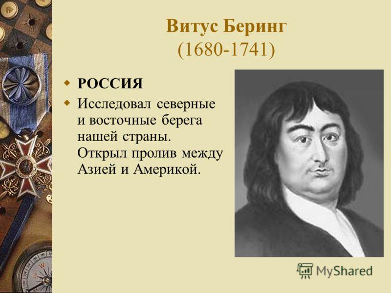 Витус Беринг (1680-1741) РОССИЯ Исследовал северные и восточные берега нашей страны. Открыл пролив между Азией и Америкой.