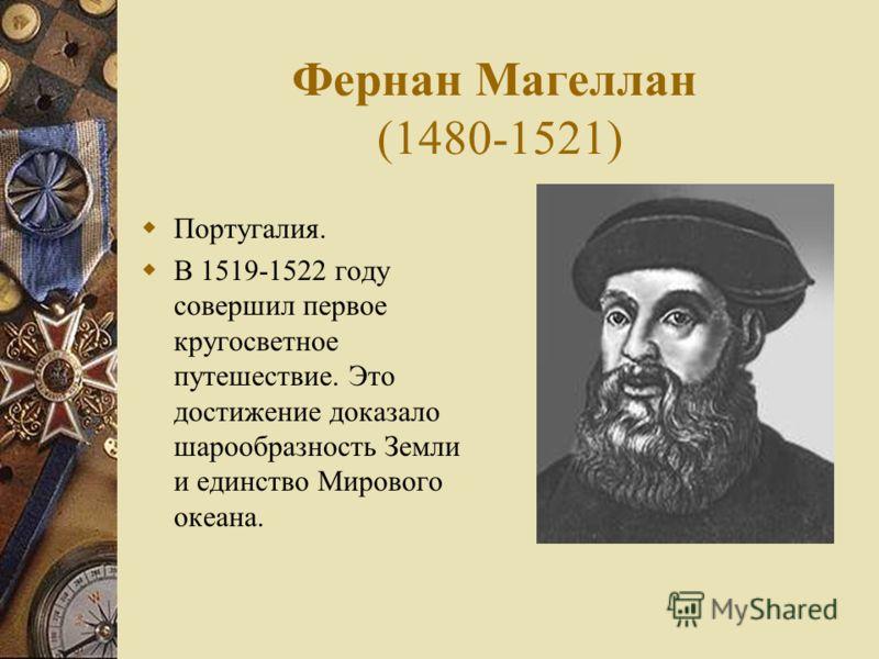 Фернан Магеллан (1480-1521) Португалия. В 1519-1522 году совершил первое кругосветное путешествие. Это достижение доказало шарообразность Земли и единство Мирового океана.