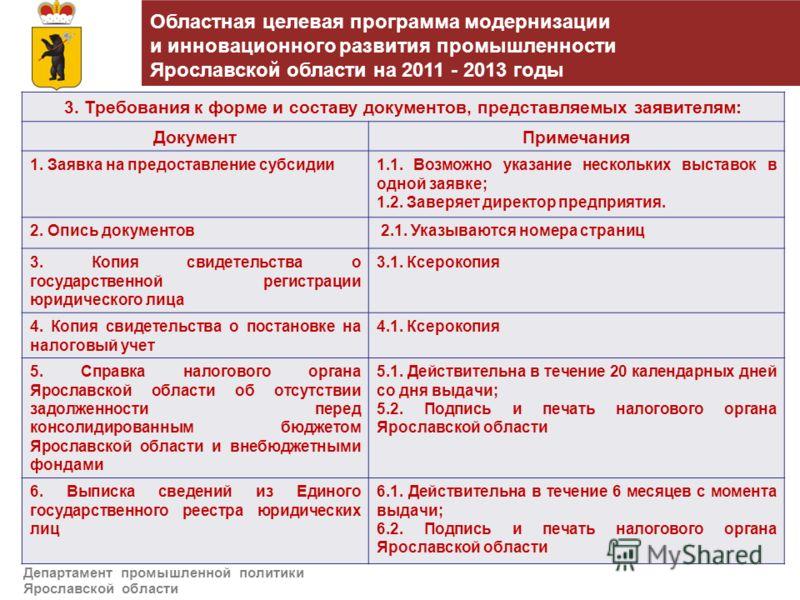 Департамент промышленной политики Ярославской области 3. Требования к форме и составу документов, представляемых заявителям: ДокументПримечания 1. Заявка на предоставление субсидии1.1. Возможно указание нескольких выставок в одной заявке; 1.2. Заверя