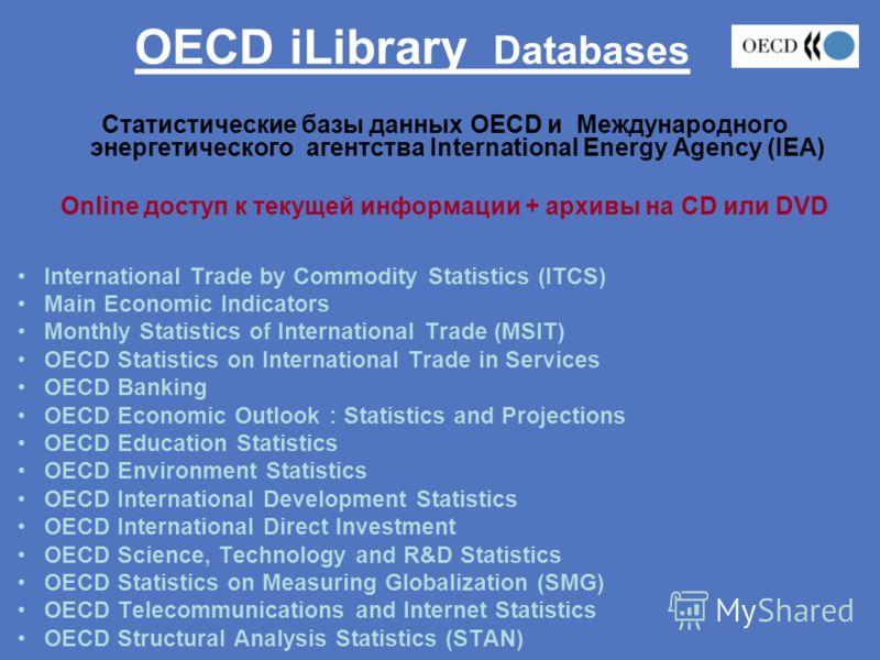 OECD iLibrary Databases Статистические базы данных OECD и Международного энергетического агентства International Energy Agency (IEA) Online доступ к текущей информации + архивы на CD или DVD International Trade by Commodity Statistics (ITCS) Main Eco