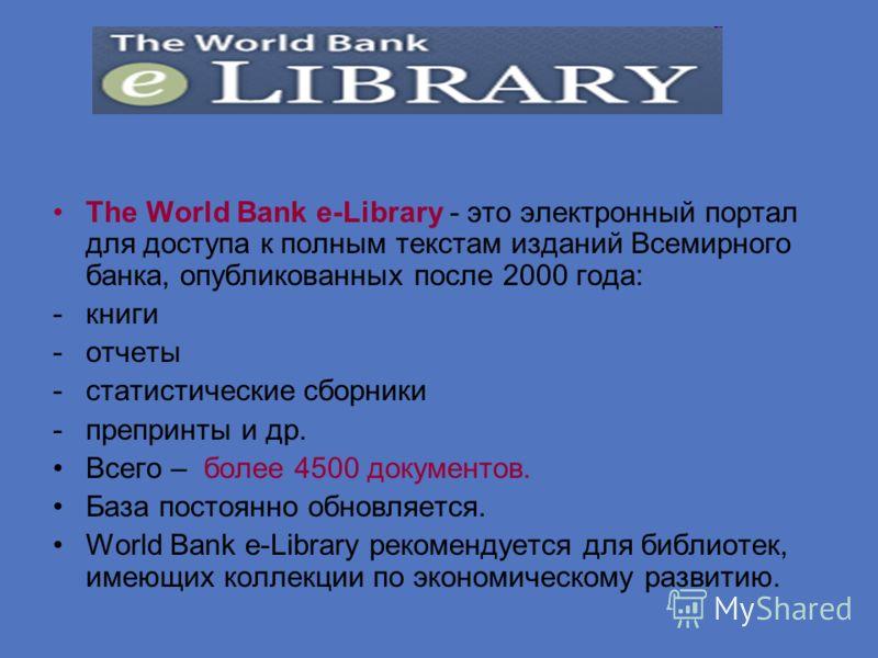 The World Bank e-Library - это электронный портал для доступа к полным текстам изданий Всемирного банка, опубликованных после 2000 года: -книги -отчеты -статистические сборники -препринты и др. Всего – более 4500 документов. База постоянно обновляетс