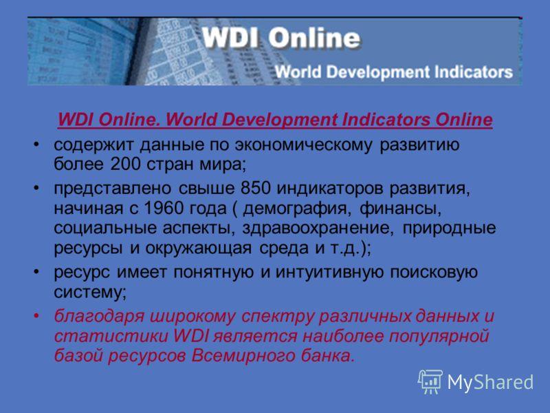 WDI Online. World Development Indicators Online содержит данные по экономическому развитию более 200 стран мира; представлено свыше 850 индикаторов развития, начиная с 1960 года ( демография, финансы, социальные аспекты, здравоохранение, природные ре