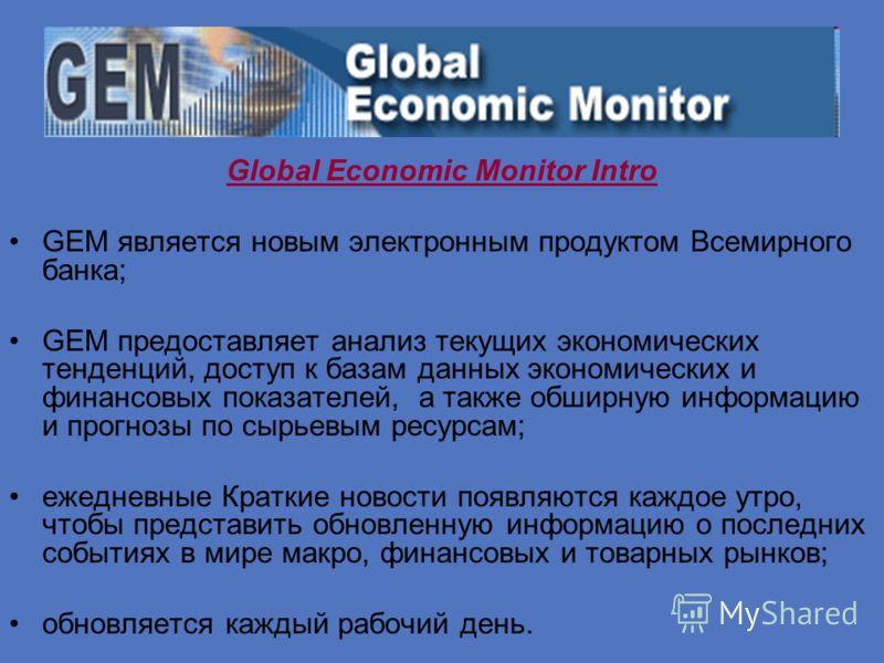 Global Economic Monitor Intro GEM является новым электронным продуктом Всемирного банка; GEM предоставляет анализ текущих экономических тенденций, доступ к базам данных экономических и финансовых показателей, а также обширную информацию и прогнозы по
