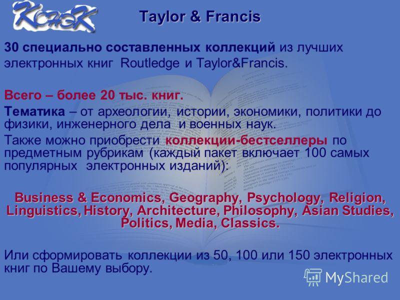 Taylor & Francis 30 специально составленных коллекций из лучших электронных книг Routledge и Taylor&Francis. Всего – более 20 тыс. книг. Тематика – от археологии, истории, экономики, политики до физики, инженерного дела и военных наук. Также можно пр