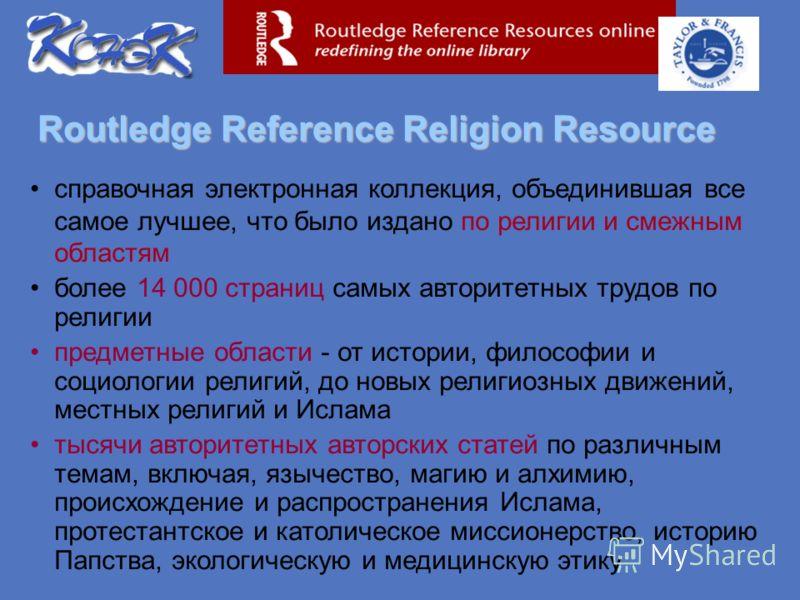 Routledge Reference Religion Resource справочная электронная коллекция, объединившая все самое лучшее, что было издано по религии и смежным областям более 14 000 страниц самых авторитетных трудов по религии предметные области - от истории, философии