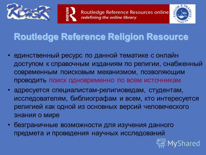 Routledge Reference Religion Resource единственный ресурс по данной тематике с онлайн доступом к справочным изданиям по религии, снабженный современным поисковым механизмом, позволяющим проводить поиск одновременно по всем источникам адресуется специ
