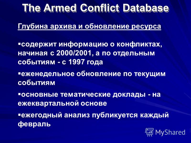 The Armed Conflict Database Глубина архива и обновление ресурса содержит информацию о конфликтах, начиная с 2000/2001, а по отдельным событиям - с 1997 года еженедельное обновление по текущим событиям основные тематические доклады - на ежеквартальной