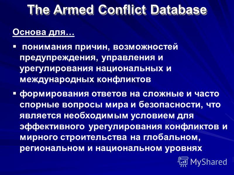 The Armed Conflict Database Основа для… понимания причин, возможностей предупреждения, управления и урегулирования национальных и международных конфликтов формирования ответов на сложные и часто спорные вопросы мира и безопасности, что является необх