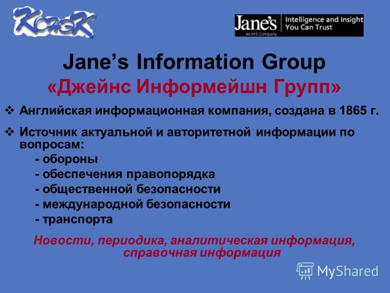 Janes Information Group «Джейнс Информейшн Групп» Английская информационная компания, создана в 1865 г. Источник актуальной и авторитетной информации по вопросам: - обороны - обеспечения правопорядка - общественной безопасности - международной безопа